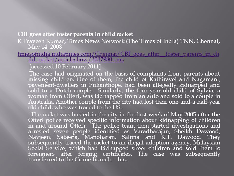 CBI goes after foster parents in child racket K Praveen Kumar, Times News Network (The Times of India) TNN, Chennai, May 14, 2008 timesofindia.indiatimes.com/Chennai/CBI_goes_after__foster_parents_in_child_racket/articleshow/3037980.cms [accessed 10 February 2011] The case had originated on the basis of complaints from parents about missing children.